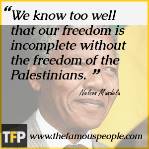 We know too well that our freedom is incomplete without the freedom of the Palestinians.