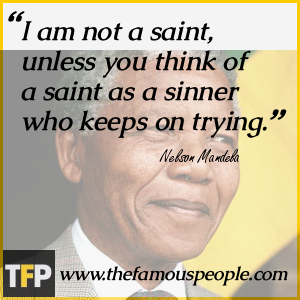 I am not a saint, unless you think of a saint as a sinner who keeps on trying.