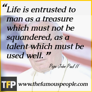 Life is entrusted to man as a treasure which must not be squandered, as a talent which must be used well.