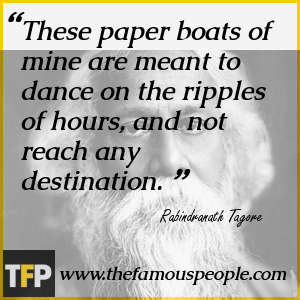 These paper boats of mine are meant to dance on the ripples of hours, and not reach any destination.