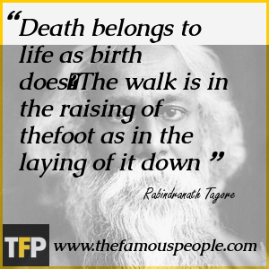 Death belongs to life as birth does	The walk is in the raising of thefoot as in the laying of it down