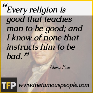Every religion is good that teaches man to be good; and I know of none that instructs him to be bad.