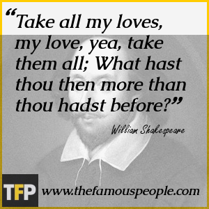 Take all my loves, my love, yea, take them all; What hast thou then more than thou hadst before?