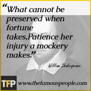 What cannot be preserved when fortune takes,Patience her injury a mockery makes.