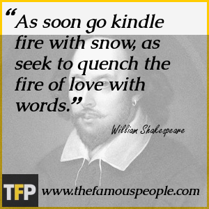 As soon go kindle fire with snow, as seek to quench the fire of love with words.