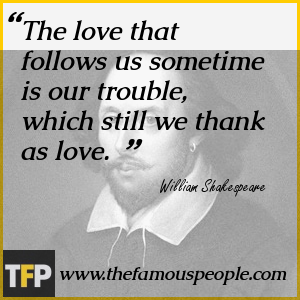 The love that follows us sometime is our trouble, which still we thank as love.