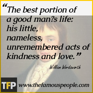 The best portion of a good man?s life: his little, nameless, unremembered acts of kindness and love.