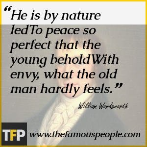 He is by nature ledTo peace so perfect that the young beholdWith envy, what the old man hardly feels.