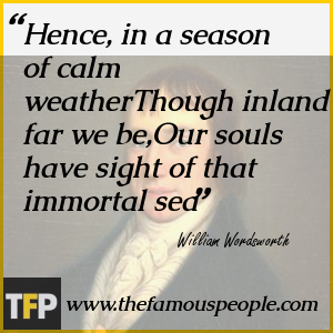 Hence, in a season of calm weatherThough inland far we be,Our souls have sight of that immortal sea