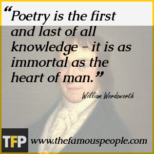 Poetry is the first and last of all knowledge - it is as immortal as the heart of man.